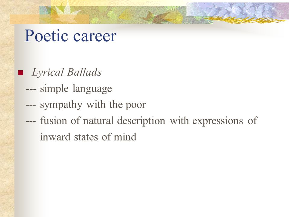 Poetic career Lyrical Ballads --- simple language --- sympathy with the poor --- fusion of natural description with expressions of inward states of mind