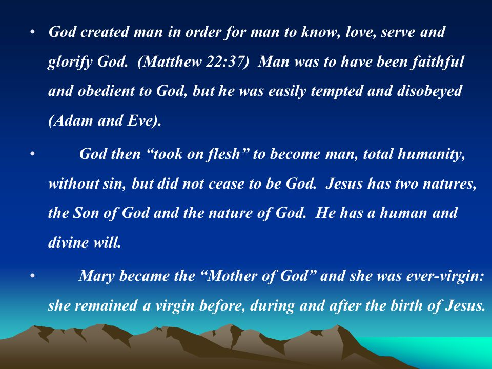 God created man in order for man to know, love, serve and glorify God. (Matthew 22:37) Man was to have been faithful and obedient to God, but he was e