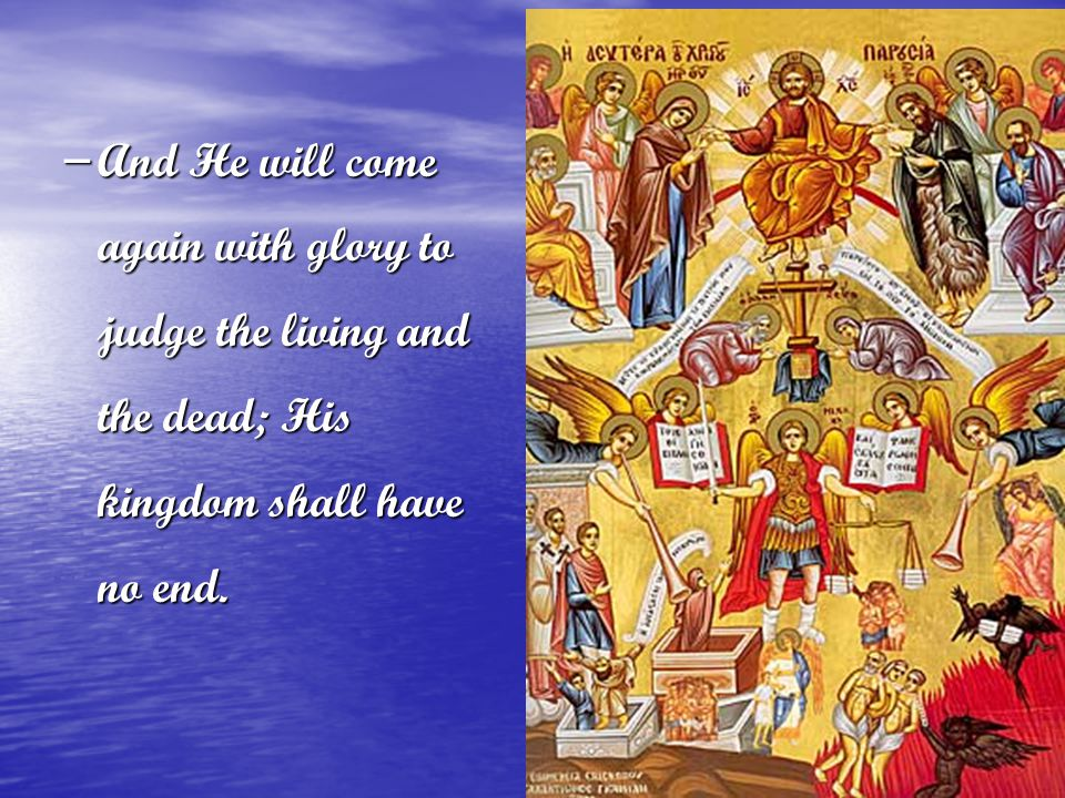 – And He will come again with glory to judge the living and the dead; His kingdom shall have no end.