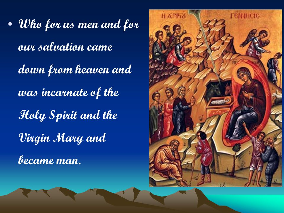 Who for us men and for our salvation came down from heaven and was incarnate of the Holy Spirit and the Virgin Mary and became man.