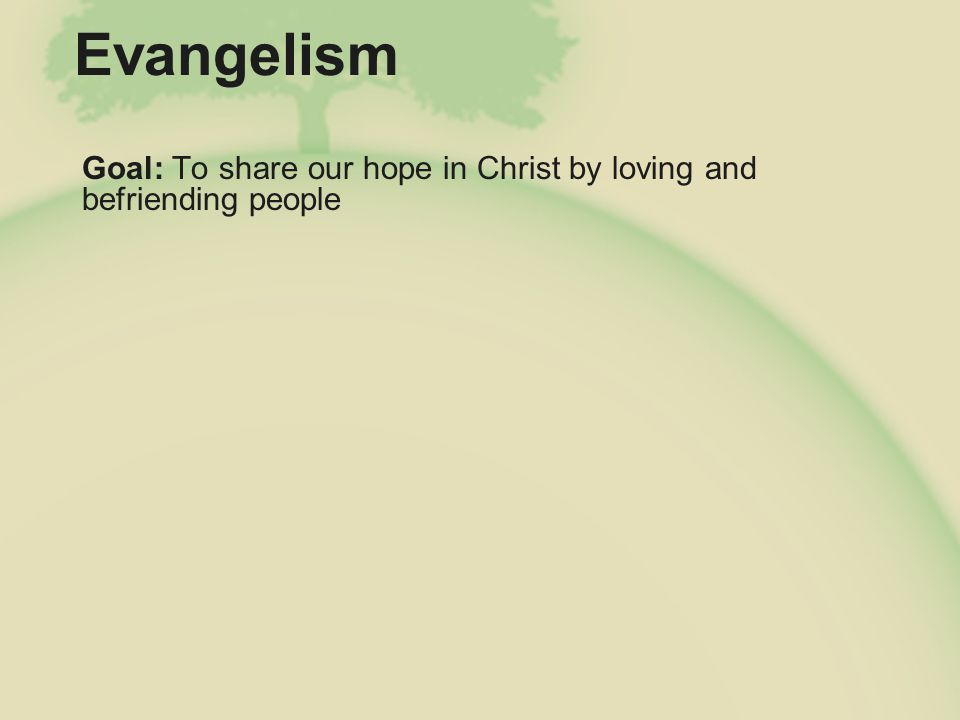 Evangelism Goal: To share our hope in Christ by loving and befriending people