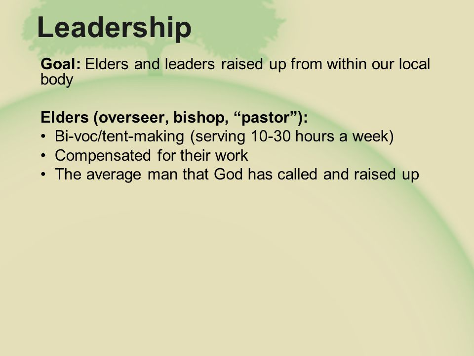 Leadership Goal: Elders and leaders raised up from within our local body Elders in Training: On the job training (elders meetings, sharing load, hg leading, etc) Doctrine, ministry skills and character training within the church Personal discipleship (marriage, family, ministry, finances, etc) Approximately 5 hours a week (this is in addition to HG/deacon responsibilities) Teach on Sundays 3 to 4 times a year The average man that God is calling and raising up