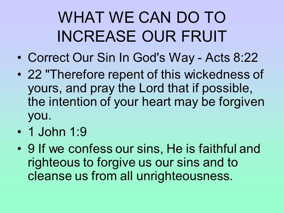 WHAT WE CAN DO TO INCREASE OUR FRUIT Correct Our Sin In God s Way - Acts 8:22 22 Therefore repent of this wickedness of yours, and pray the Lord that if possible, the intention of your heart may be forgiven you.