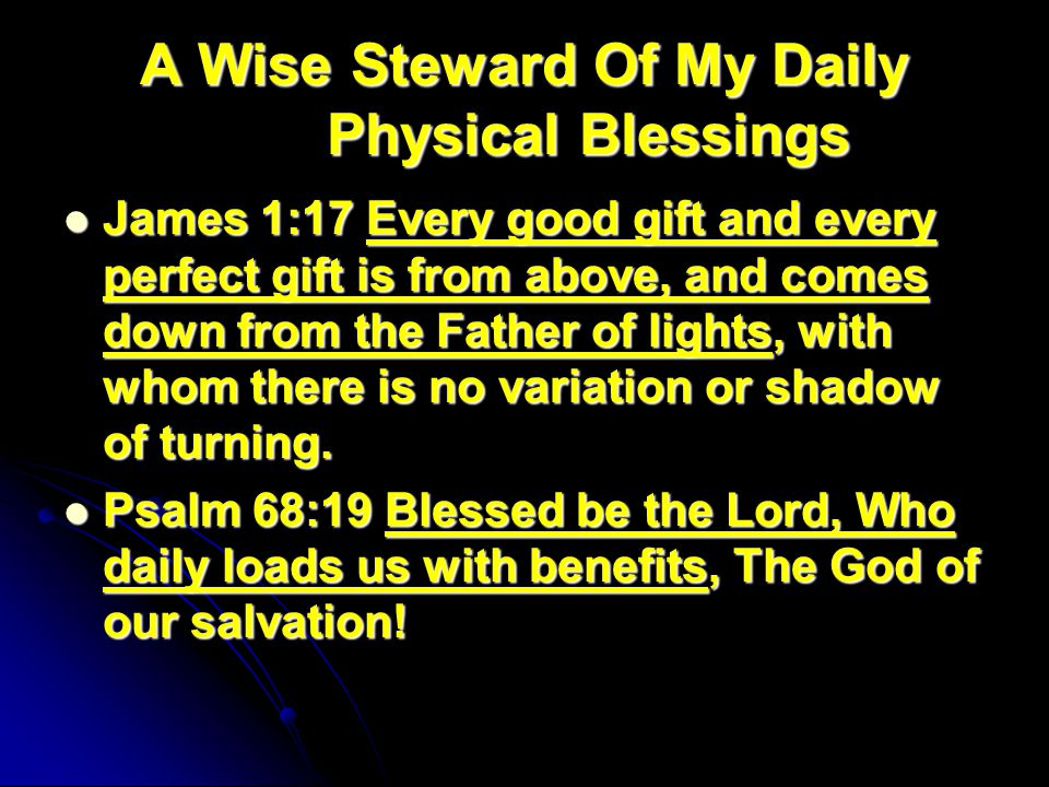 A Wise Steward Of My Daily Physical Blessings James 1:17 Every good gift and every perfect gift is from above, and comes down from the Father of lights, with whom there is no variation or shadow of turning.