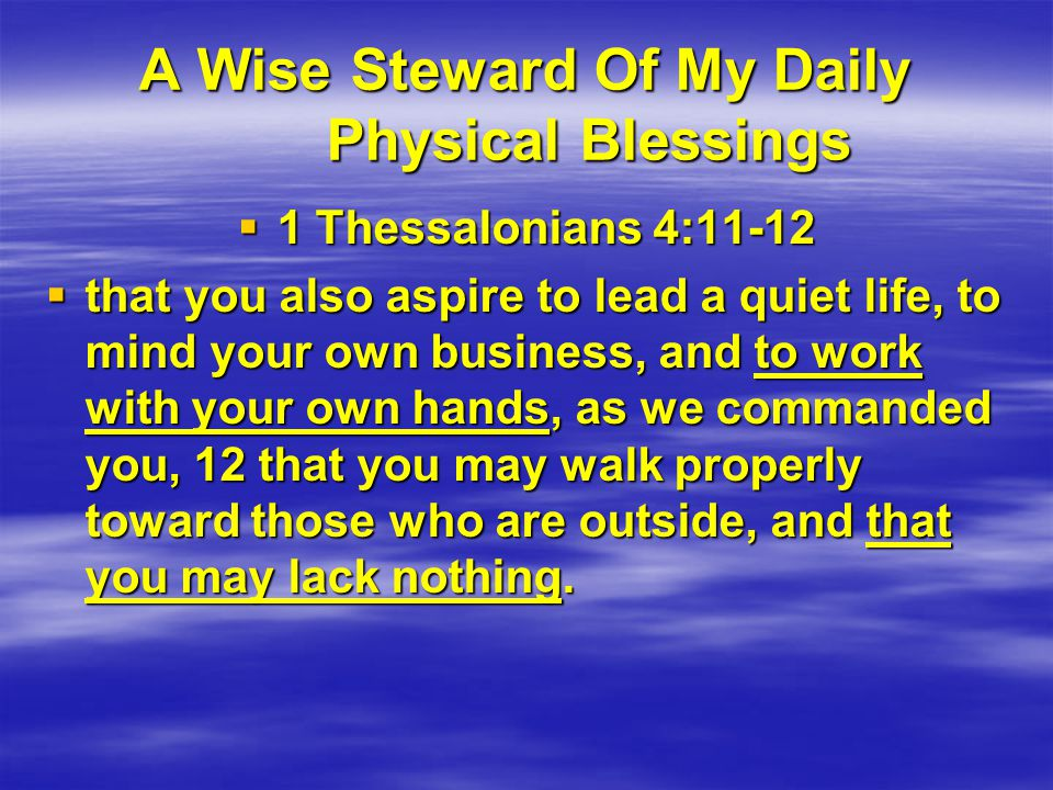 A Wise Steward Of My Daily Physical Blessings  1 Thessalonians 4:11-12  that you also aspire to lead a quiet life, to mind your own business, and to work with your own hands, as we commanded you, 12 that you may walk properly toward those who are outside, and that you may lack nothing.