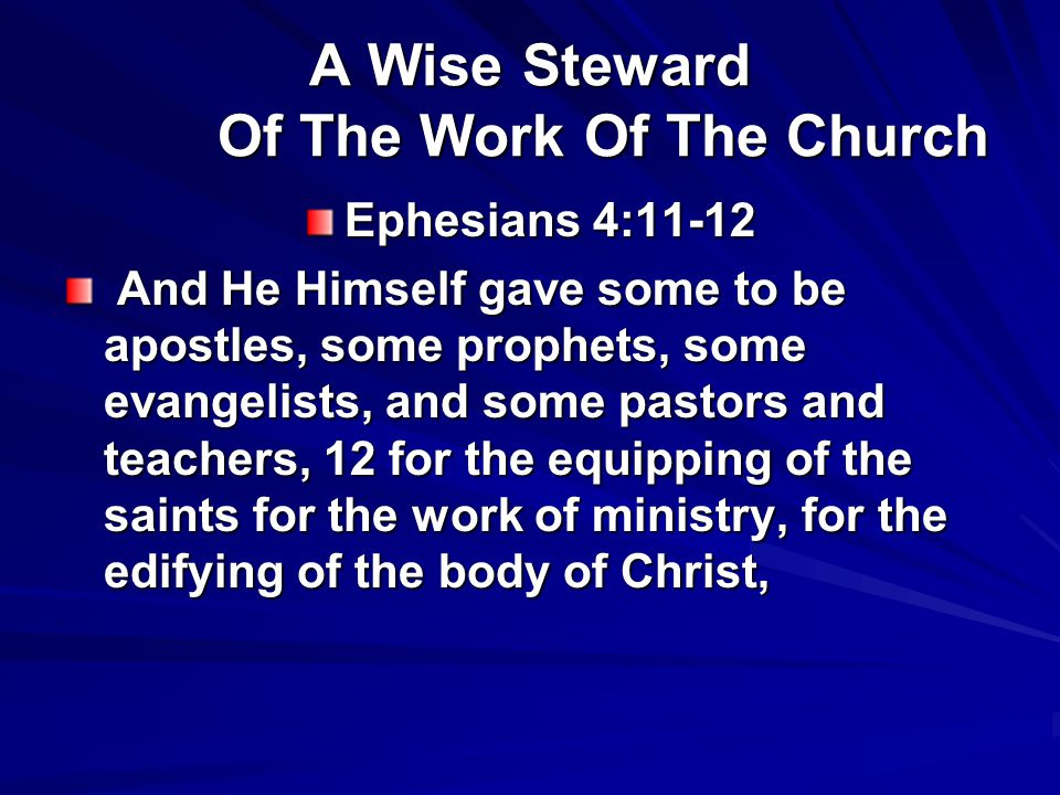 A Wise Steward Of The Work Of The Church Ephesians 4:11-12 And He Himself gave some to be apostles, some prophets, some evangelists, and some pastors and teachers, 12 for the equipping of the saints for the work of ministry, for the edifying of the body of Christ, And He Himself gave some to be apostles, some prophets, some evangelists, and some pastors and teachers, 12 for the equipping of the saints for the work of ministry, for the edifying of the body of Christ,