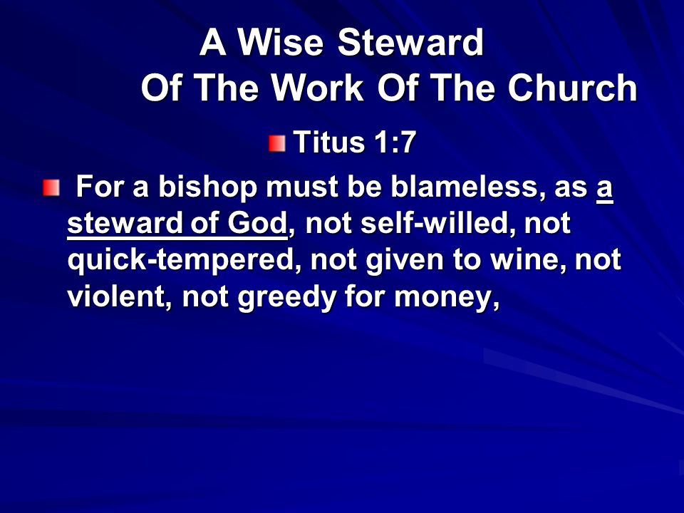 A Wise Steward Of The Work Of The Church Titus 1:7 For a bishop must be blameless, as a steward of God, not self-willed, not quick-tempered, not given to wine, not violent, not greedy for money, For a bishop must be blameless, as a steward of God, not self-willed, not quick-tempered, not given to wine, not violent, not greedy for money,