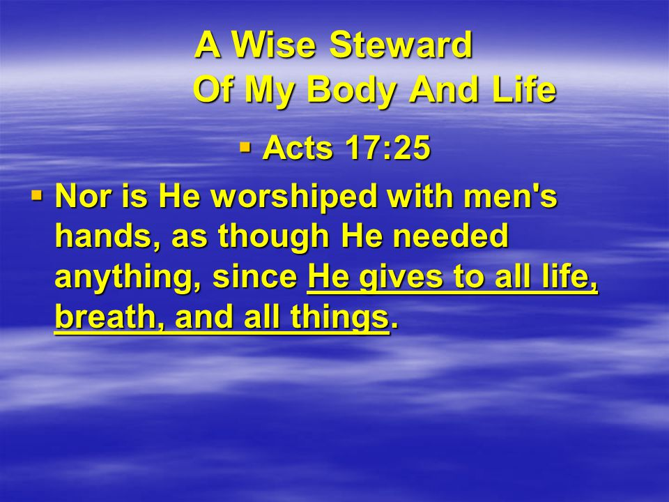 A Wise Steward Of My Body And Life  1 Corinthians 6:19-20 Or do you not know that your body is the temple of the Holy Spirit who is in you, whom you have from God, and you are not your own.