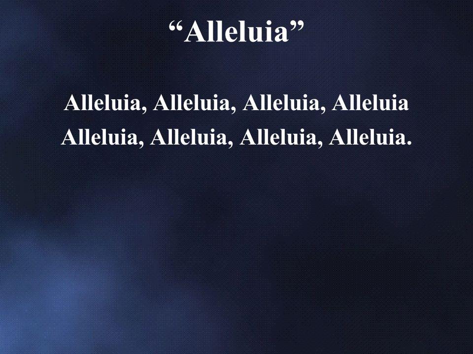 Alleluia, Alleluia, Alleluia, Alleluia Alleluia, Alleluia, Alleluia, Alleluia. Alleluia
