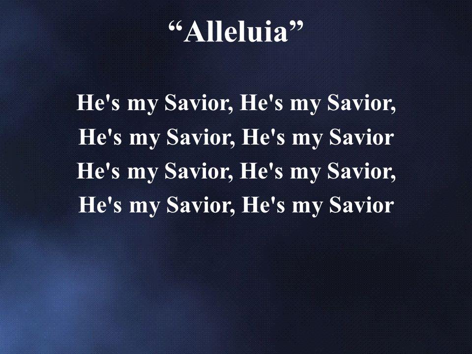 He s my Savior, He s my Savior, He s my Savior He s my Savior, He s my Savior, He s my Savior Alleluia