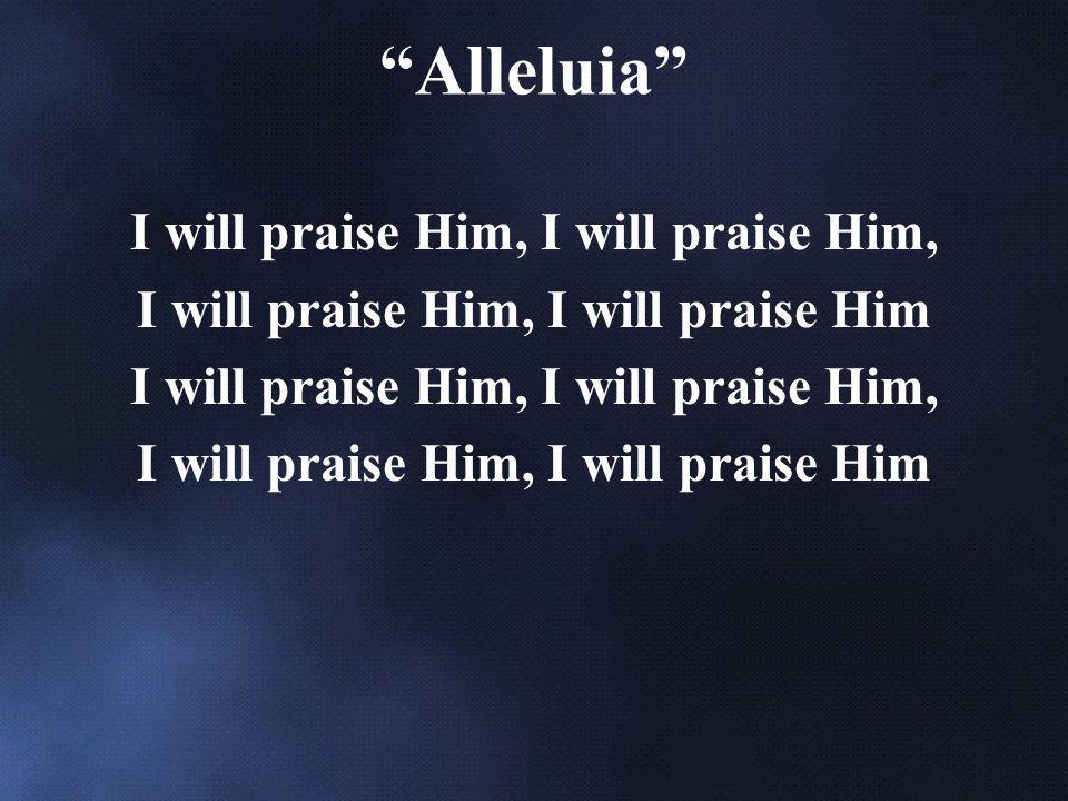 I will praise Him, I will praise Him, I will praise Him I will praise Him, I will praise Him, I will praise Him Alleluia