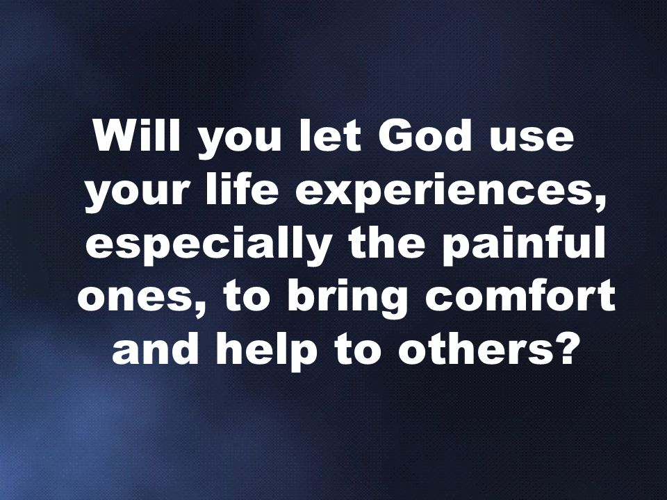 Will you let God use your life experiences, especially the painful ones, to bring comfort and help to others
