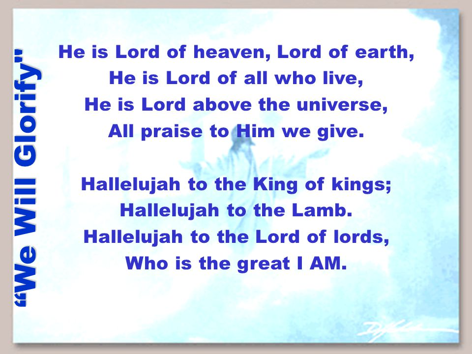 We Will Glorify He is Lord of heaven, Lord of earth, He is Lord of all who live, He is Lord above the universe, All praise to Him we give.