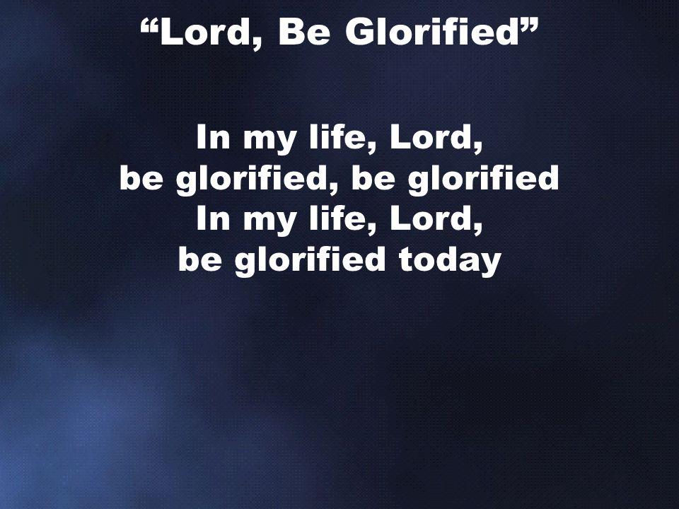 In my life, Lord, be glorified, be glorified In my life, Lord, be glorified today Lord, Be Glorified