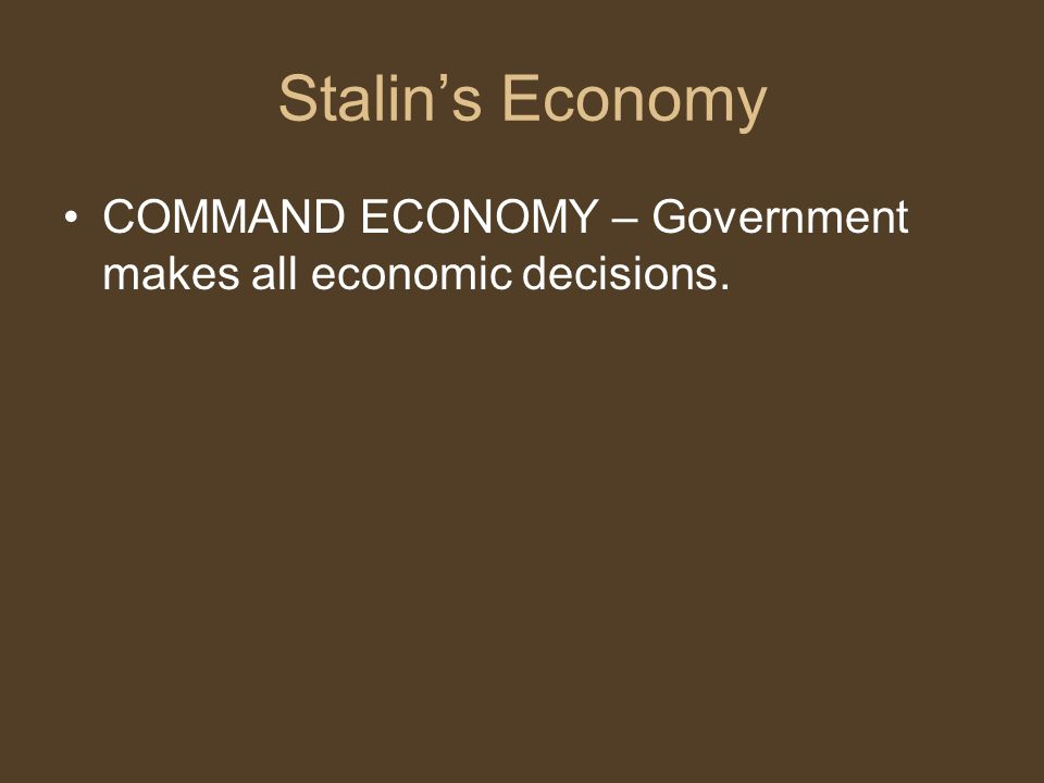 Stalin's Economy COMMAND ECONOMY – Government makes all economic decisions.