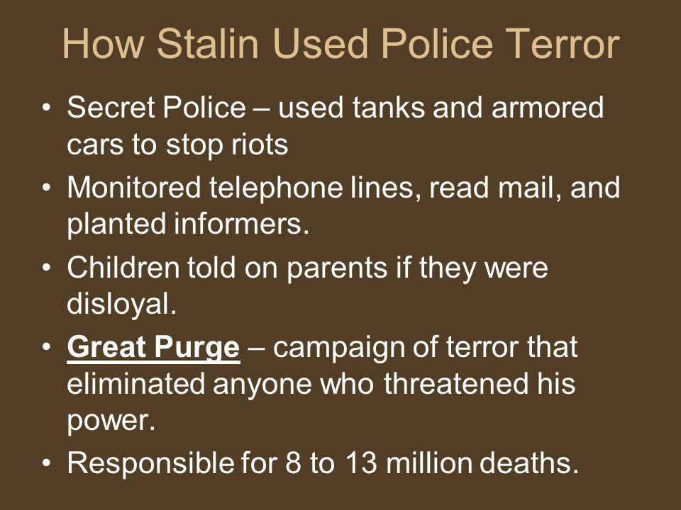 How Stalin Used Police Terror Secret Police – used tanks and armored cars to stop riots Monitored telephone lines, read mail, and planted informers.