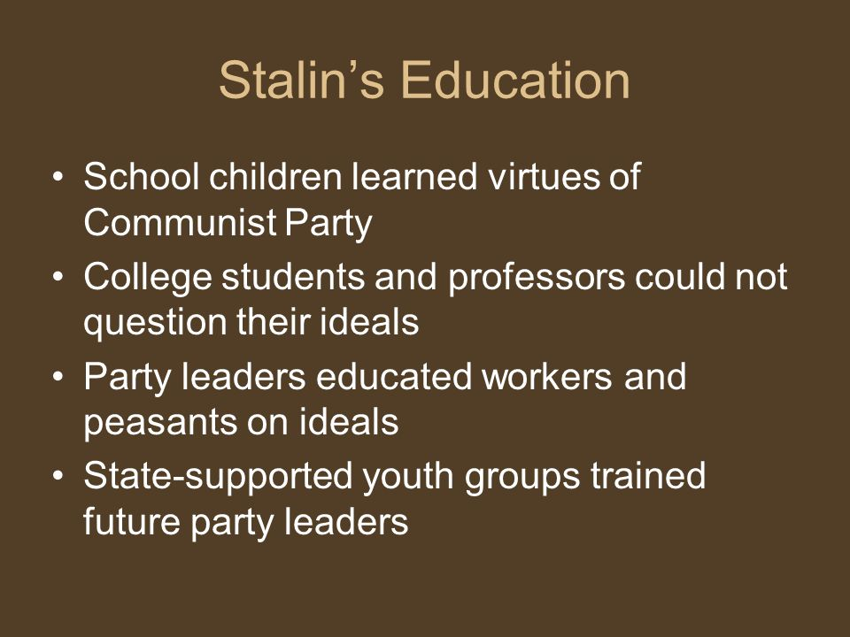 Stalin's Education School children learned virtues of Communist Party College students and professors could not question their ideals Party leaders educated workers and peasants on ideals State-supported youth groups trained future party leaders