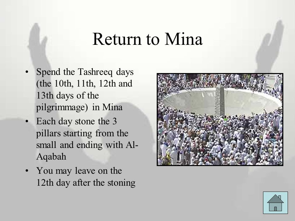 Return to Mina Spend the Tashreeq days (the 10th, 11th, 12th and 13th days of the pilgrimmage) in Mina Each day stone the 3 pillars starting from the
