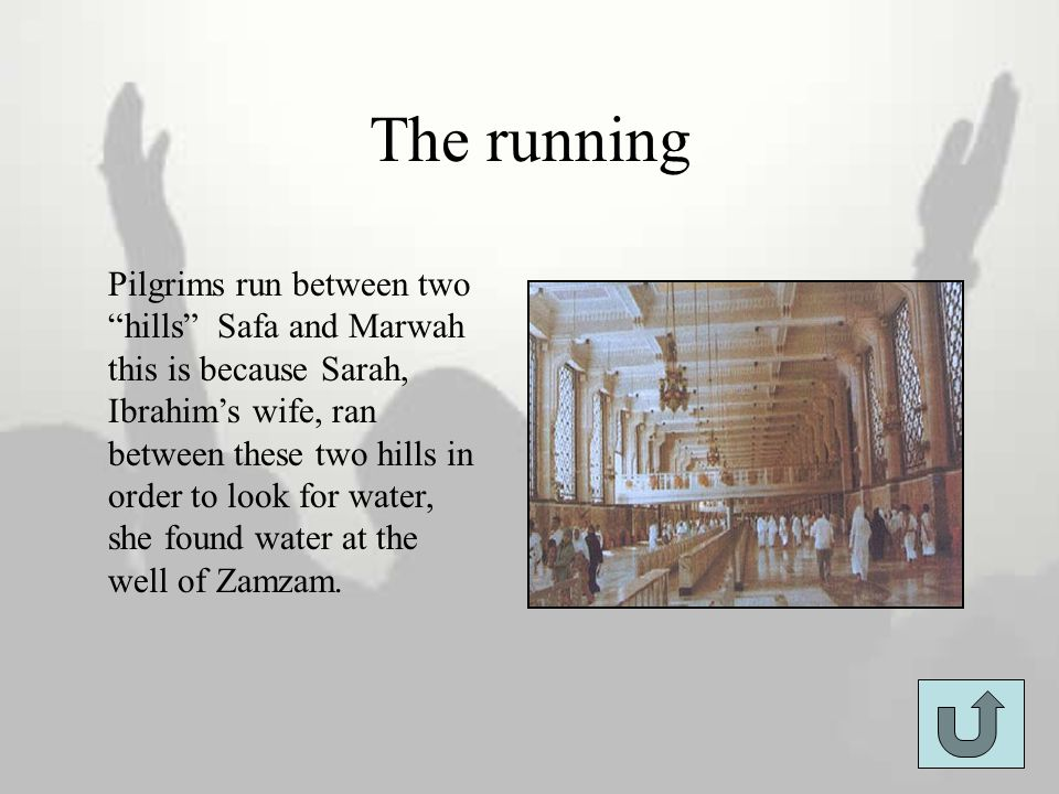 "The running Pilgrims run between two ""hills"" Safa and Marwah this is because Sarah, Ibrahim's wife, ran between these two hills in order to look for w"