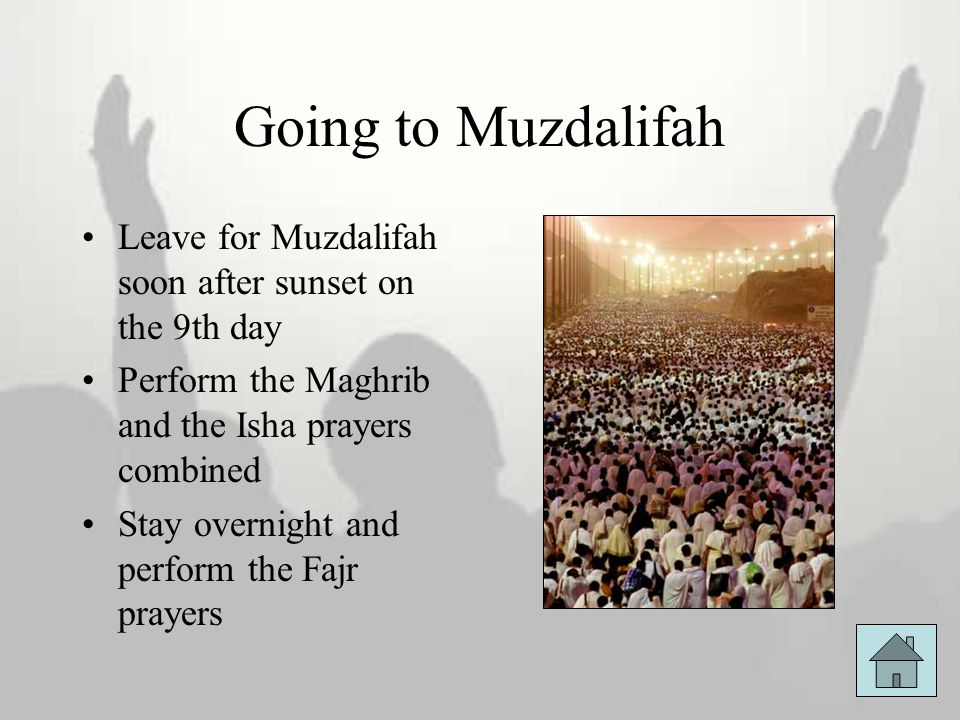 Going to Muzdalifah Leave for Muzdalifah soon after sunset on the 9th day Perform the Maghrib and the Isha prayers combined Stay overnight and perform
