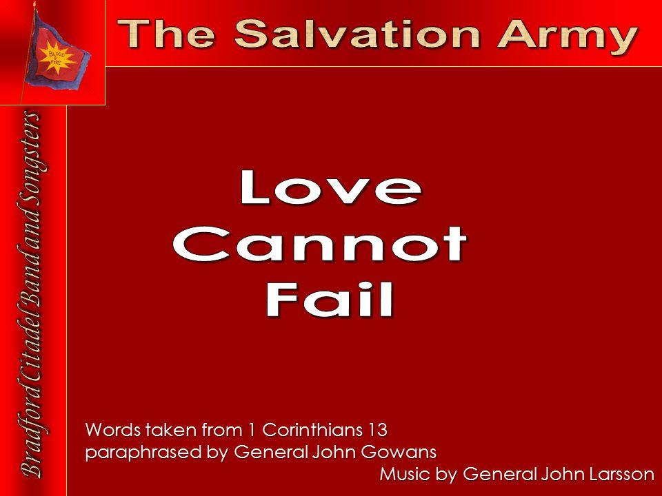Words taken from 1 Corinthians 13 paraphrased by General John Gowans Music by General John Larsson