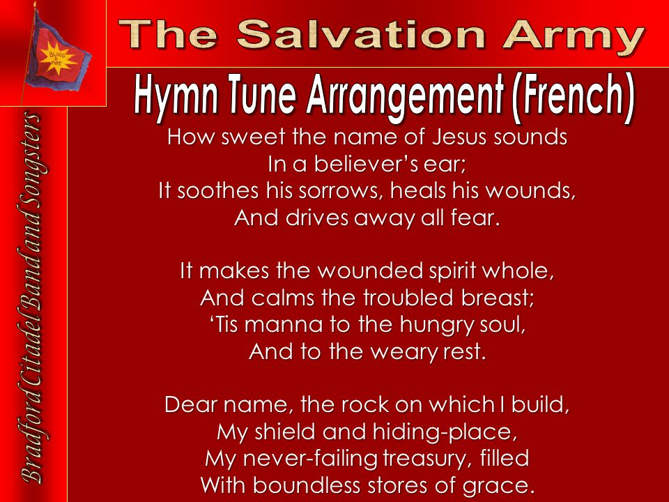 How sweet the name of Jesus sounds In a believer's ear; It soothes his sorrows, heals his wounds, And drives away all fear.
