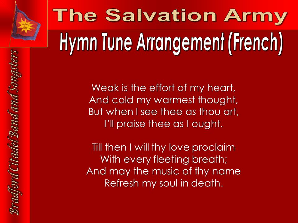 Weak is the effort of my heart, And cold my warmest thought, But when I see thee as thou art, I'll praise thee as I ought.