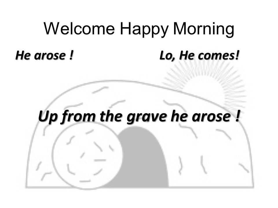 Welcome Happy Morning He arose ! Lo, He comes! Up from the grave he arose !