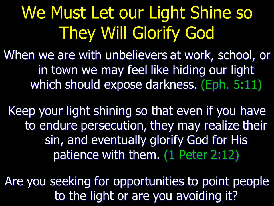 We Must Let our Light Shine so They Will Glorify God When we are with unbelievers at work, school, or in town we may feel like hiding our light which should expose darkness.