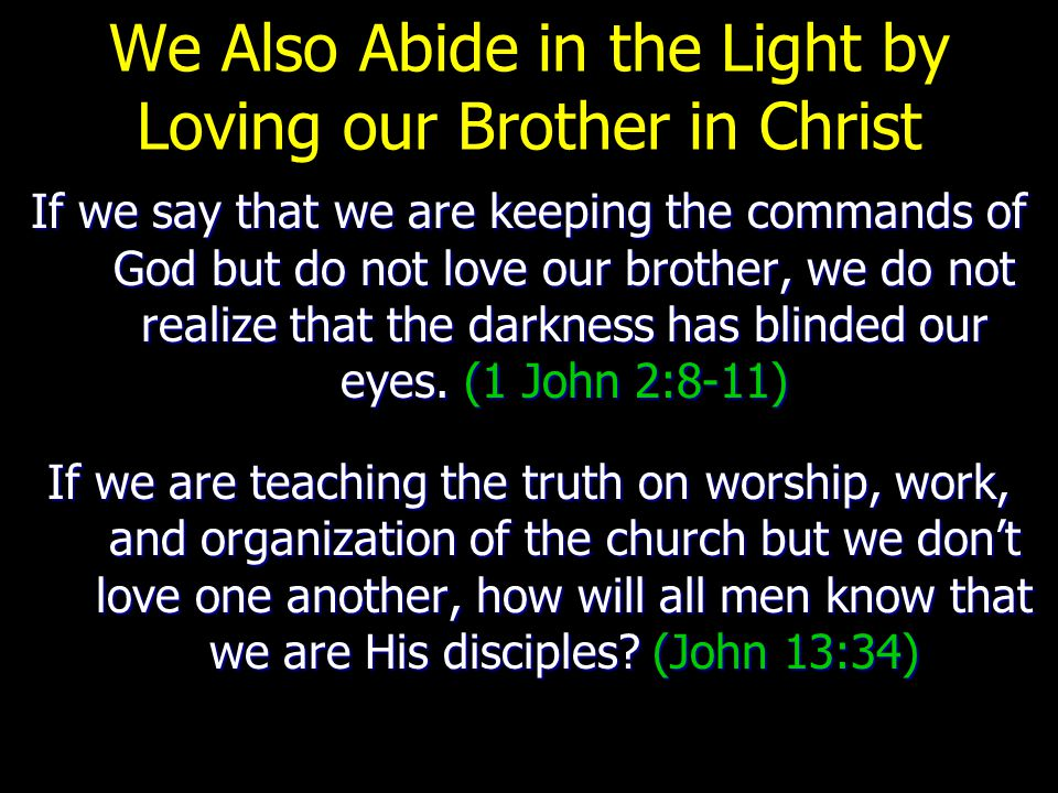 We Also Abide in the Light by Loving our Brother in Christ If we say that we are keeping the commands of God but do not love our brother, we do not realize that the darkness has blinded our eyes.