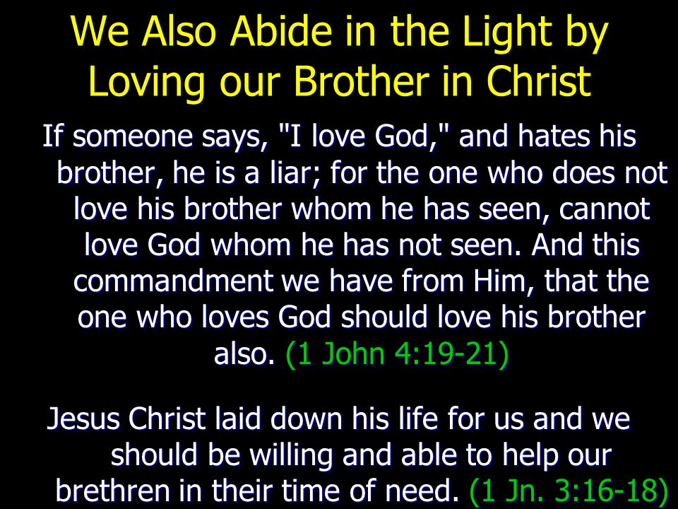 We Also Abide in the Light by Loving our Brother in Christ If someone says, I love God, and hates his brother, he is a liar; for the one who does not love his brother whom he has seen, cannot love God whom he has not seen.