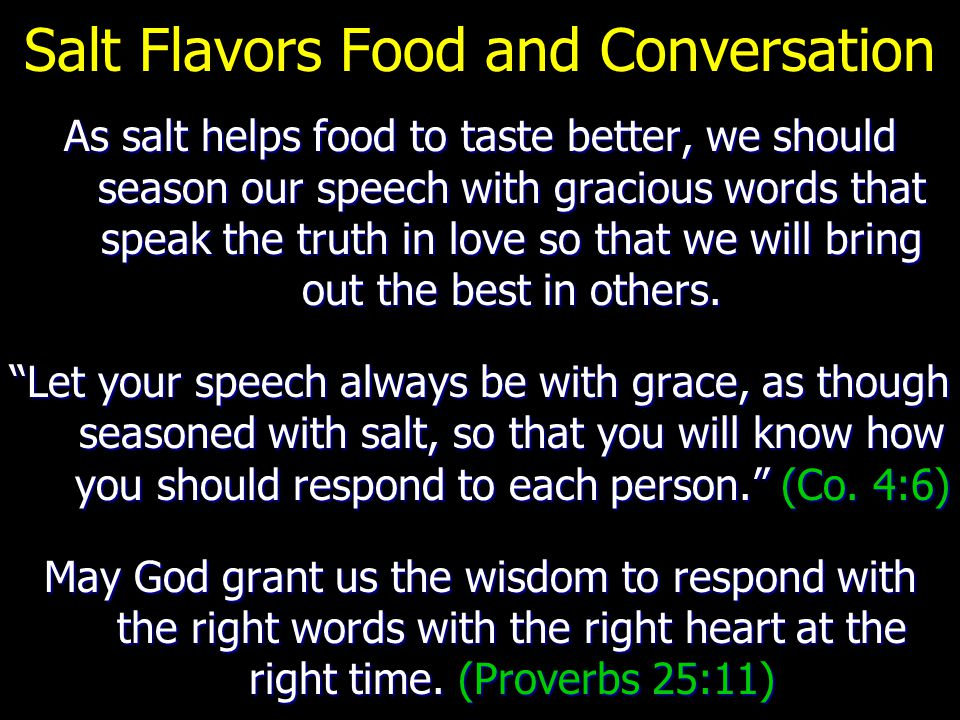 Salt Flavors Food and Conversation As salt helps food to taste better, we should season our speech with gracious words that speak the truth in love so that we will bring out the best in others.