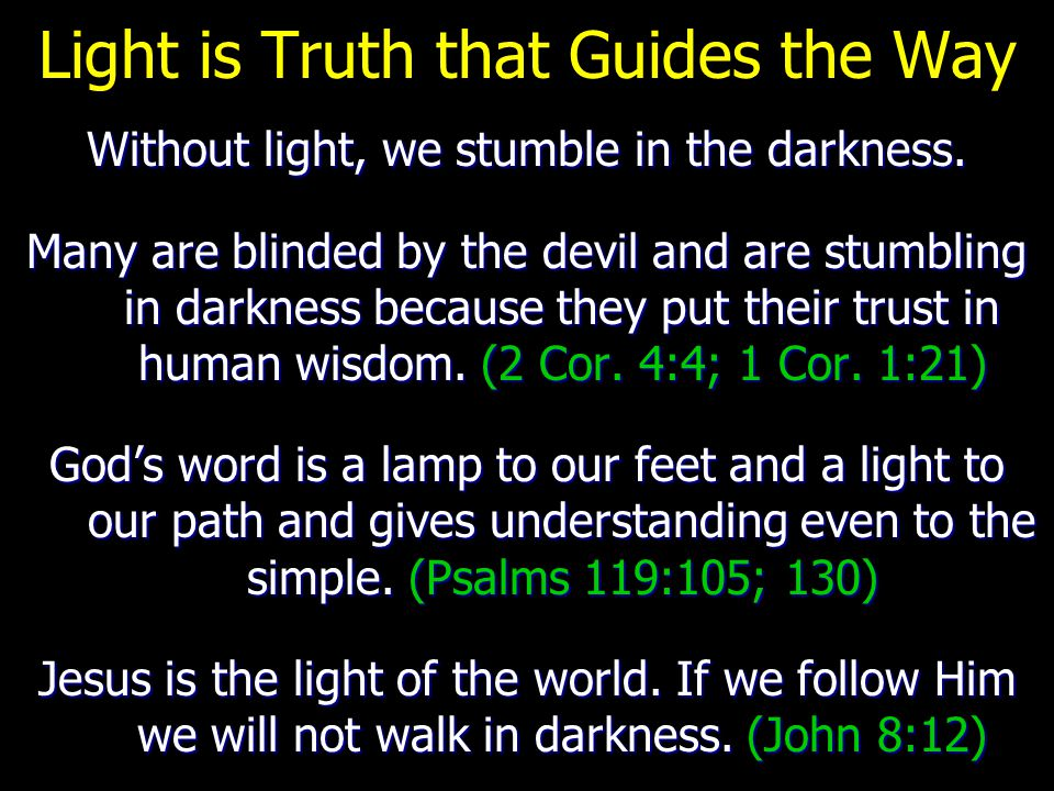 Light is Truth that Guides the Way Without light, we stumble in the darkness. Many are blinded by the devil and are stumbling in darkness because they