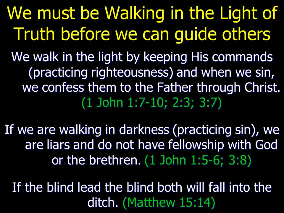 We must be Walking in the Light of Truth before we can guide others We walk in the light by keeping His commands (practicing righteousness) and when w