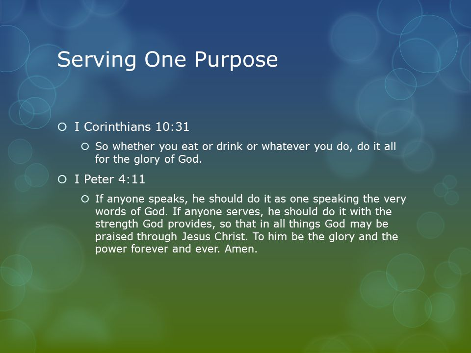 Serving One Purpose  I Corinthians 10:31  So whether you eat or drink or whatever you do, do it all for the glory of God.  I Peter 4:11  If anyone