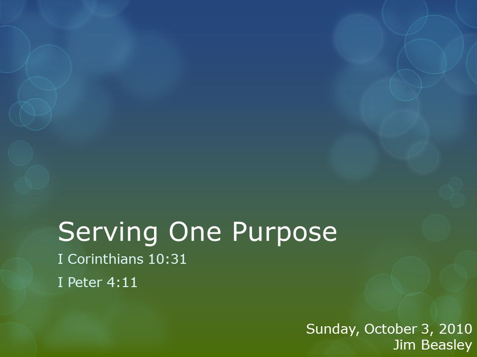 Serving One Purpose I Corinthians 10:31 I Peter 4:11 Sunday, October 3, 2010 Jim Beasley