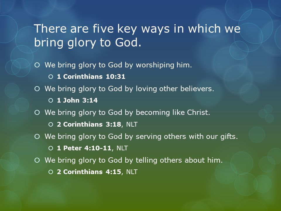 There are five key ways in which we bring glory to God.  We bring glory to God by worshiping him.  1 Corinthians 10:31  We bring glory to God by lo