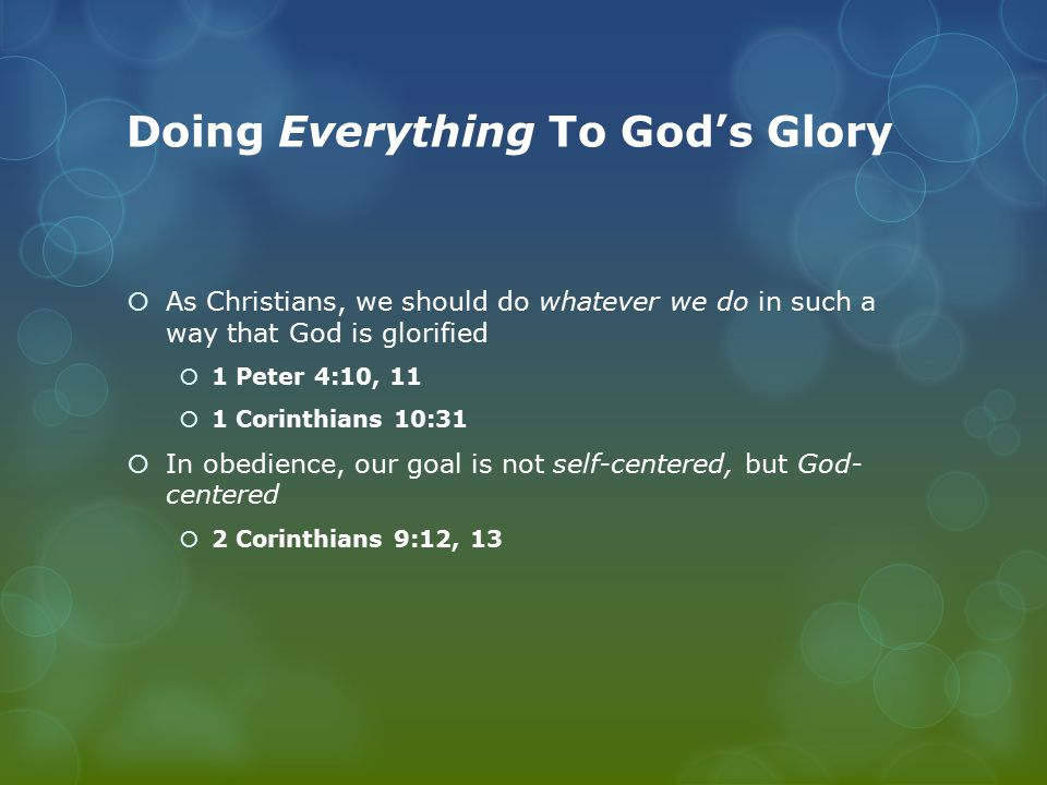 Doing Everything To God's Glory  Even our assemblies are to be such that the outsider will worship God and report that God is truly among you  1 Corinthians 14:25  You MUST come to worship with  An open HEART  A HOLY SPIRIT focus  A real HUNGER and thirst  A true HOPE