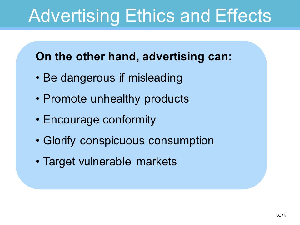 2-19 Advertising Ethics and Effects On the other hand, advertising can: Be dangerous if misleading Promote unhealthy products Encourage conformity Glorify conspicuous consumption Target vulnerable markets