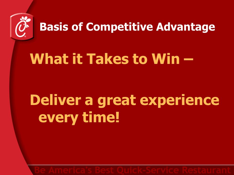Basis of Competitive Advantage What it Takes to Win – Deliver a great experience every time!