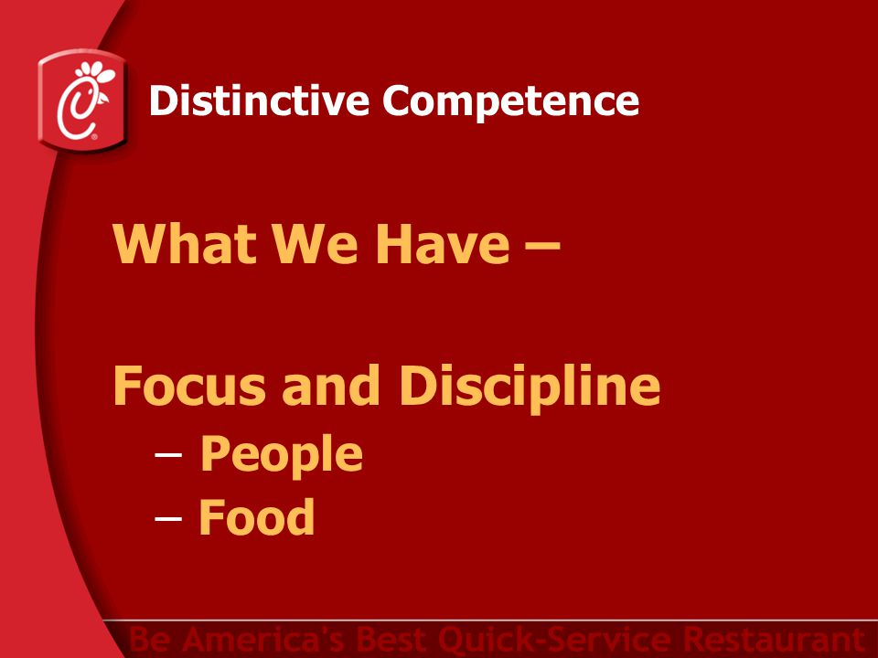 Distinctive Competence What We Have – Focus and Discipline –People – Food