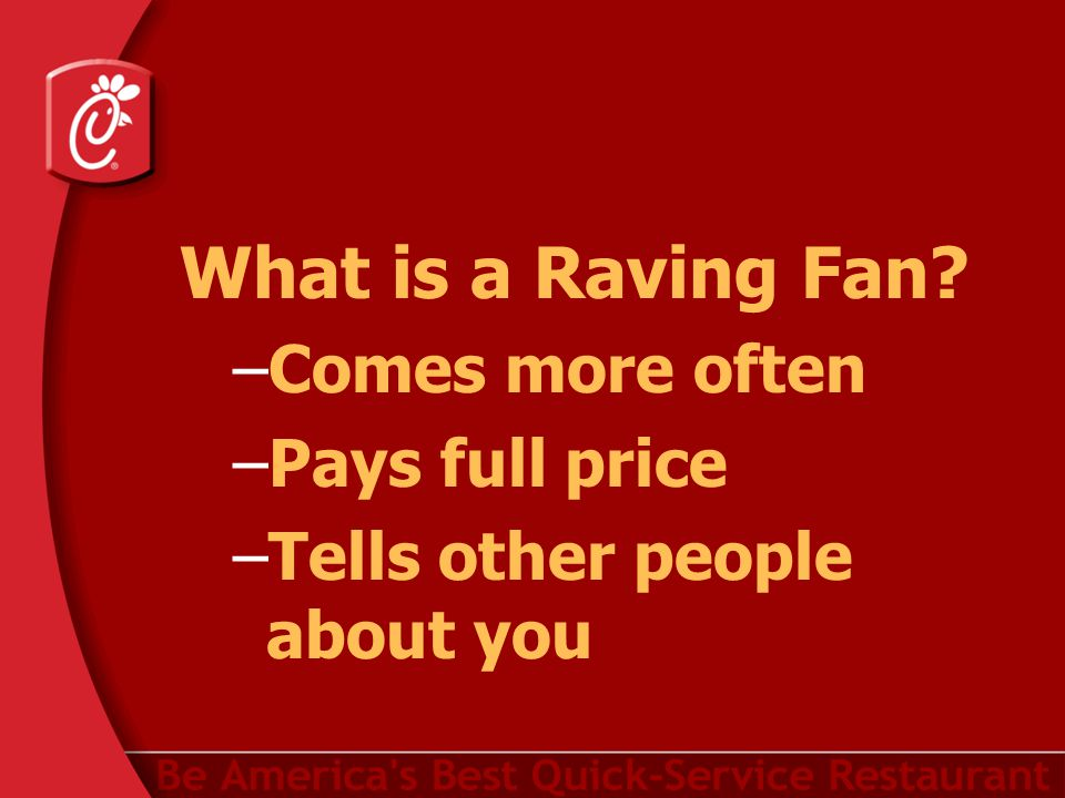 What is a Raving Fan –Comes more often –Pays full price –Tells other people about you