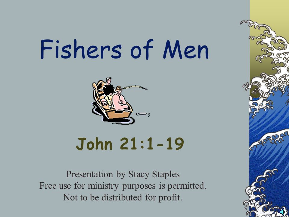Fishers of Men John 21:1-19 Presentation by Stacy Staples Free use for ministry purposes is permitted.