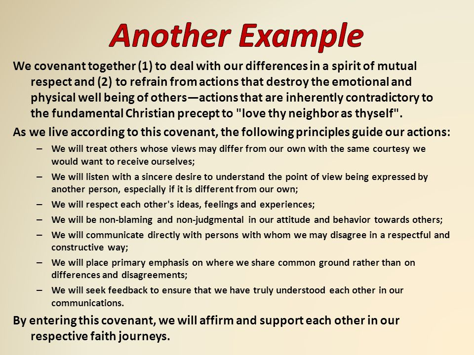 We covenant together (1) to deal with our differences in a spirit of mutual respect and (2) to refrain from actions that destroy the emotional and physical well being of others—actions that are inherently contradictory to the fundamental Christian precept to love thy neighbor as thyself .