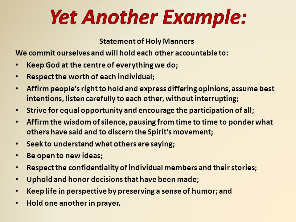 Statement of Holy Manners We commit ourselves and will hold each other accountable to: Keep God at the centre of everything we do; Respect the worth of each individual; Affirm people s right to hold and express differing opinions, assume best intentions, listen carefully to each other, without interrupting; Strive for equal opportunity and encourage the participation of all; Affirm the wisdom of silence, pausing from time to time to ponder what others have said and to discern the Spirit s movement; Seek to understand what others are saying; Be open to new ideas; Respect the confidentiality of individual members and their stories; Uphold and honor decisions that have been made; Keep life in perspective by preserving a sense of humor; and Hold one another in prayer.