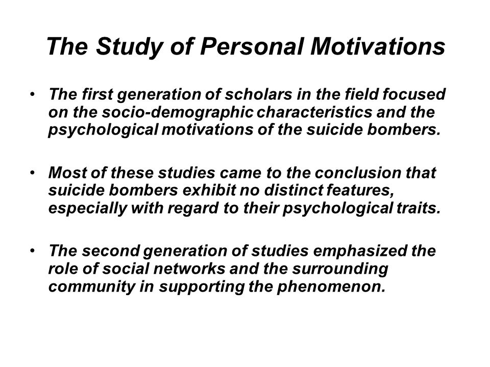 The Study of Personal Motivations The first generation of scholars in the field focused on the socio-demographic characteristics and the psychological motivations of the suicide bombers.