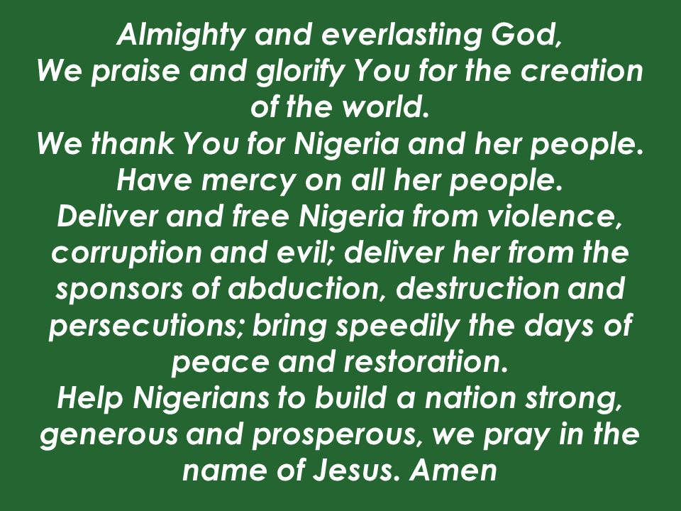Almighty and everlasting God, We praise and glorify You for the creation of the world. We thank You for Nigeria and her people. Have mercy on all her