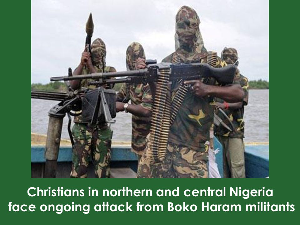 Boko Haram Fighting for a caliphate (an Islamic state under Sharia Law) Targets government, Christians and I moderate Muslims Has killed at least 12,000 people in past six years