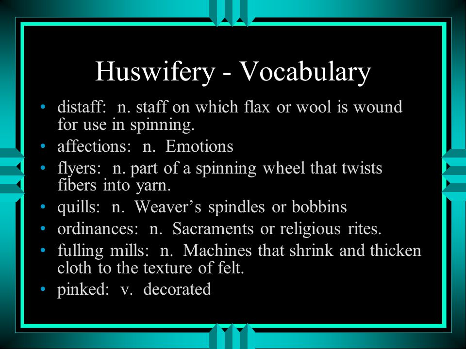 Huswifery - Vocabulary distaff: n. staff on which flax or wool is wound for use in spinning. affections: n. Emotions flyers: n. part of a spinning whe