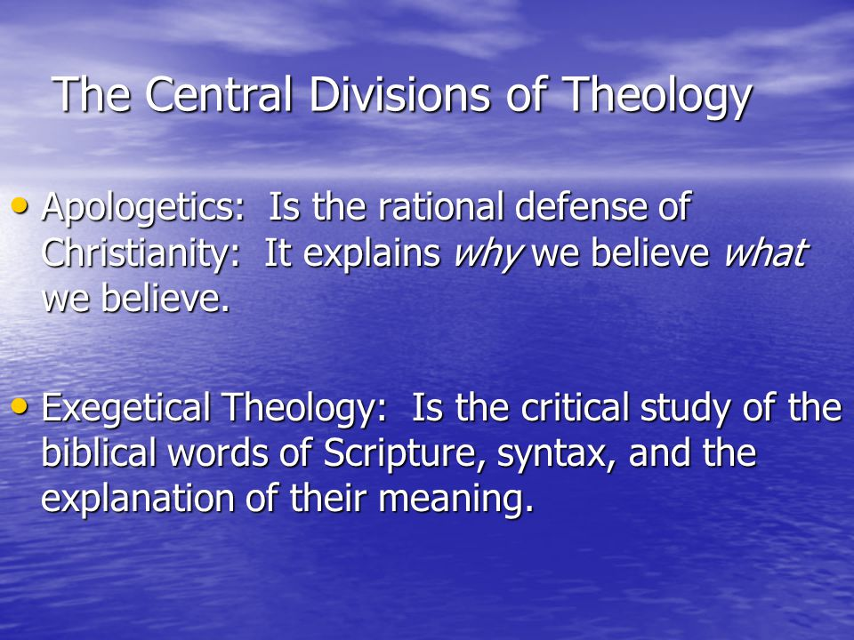 The Central Divisions of Theology Apologetics: Is the rational defense of Christianity: It explains why we believe what we believe.